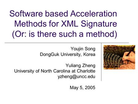 Software based Acceleration Methods for XML Signature (Or: is there such a method) Youjin Song DongGuk University, Korea Yuliang Zheng University of North.