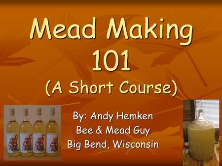 Mead Making 101 (A Short Course) By: Andy Hemken Bee & Mead Guy Big Bend, Wisconsin.