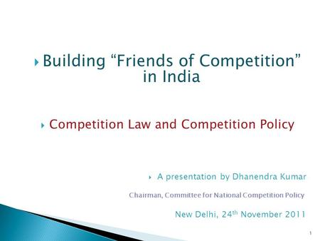 "1  Building ""Friends of Competition"" in India  Competition Law and Competition Policy  A presentation by Dhanendra Kumar Chairman, Committee for National."