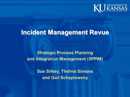 Incident Management Revue Strategic Process Planning and Integration Management (SPPIM) Sue Silkey, Thelma Simons and Gail Schaplowsky.