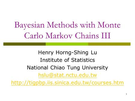 1 Bayesian Methods with Monte Carlo Markov Chains III Henry Horng-Shing Lu Institute of Statistics National Chiao Tung University