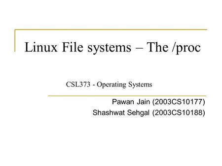 Linux File systems – The /proc Pawan Jain (2003CS10177) Shashwat Sehgal (2003CS10188) CSL373 - Operating Systems.