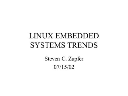 LINUX EMBEDDED SYSTEMS TRENDS Steven C. Zupfer 07/15/02.