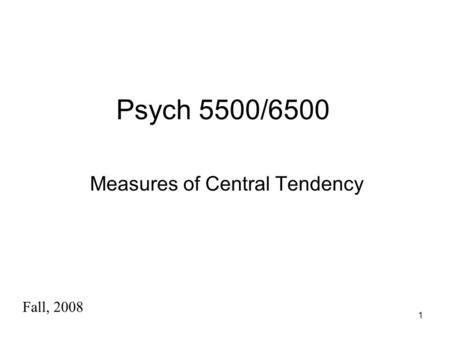 1 Psych 5500/6500 Measures of Central Tendency Fall, 2008.