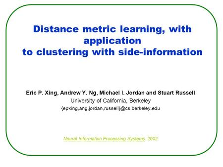 Distance metric learning, with application to clustering with side-information Eric P. Xing, Andrew Y. Ng, Michael I. Jordan and Stuart Russell University.