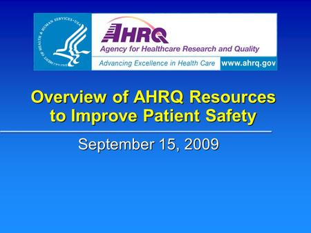 Overview of AHRQ Resources to Improve Patient Safety September 15, 2009.