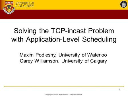 Copyright © 2005 Department of Computer Science 1 Solving the TCP-incast Problem with Application-Level Scheduling Maxim Podlesny, University of Waterloo.