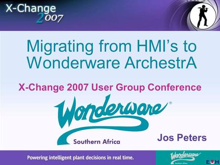 X-Change 2007 User Group Conference Migrating from HMI's to Wonderware ArchestrA Jos Peters.