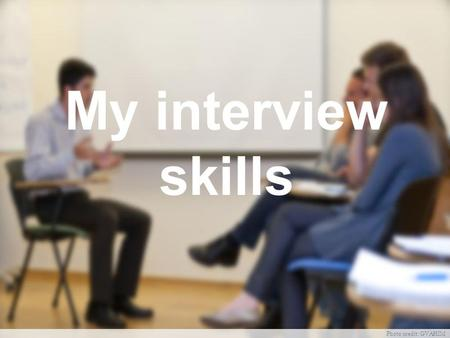 My interview skills Photo credit: GVAHIM. Why interviews? Interviewer: Does he meet the job requirements? Could he fit in here? What would he be able.