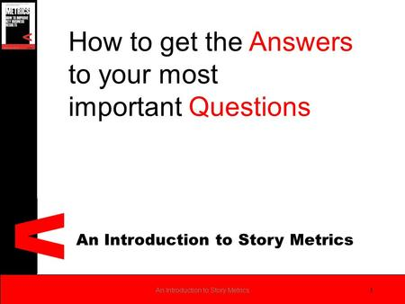 An Introduction to Story Metrics 1 How to get the Answers to your most important Questions.