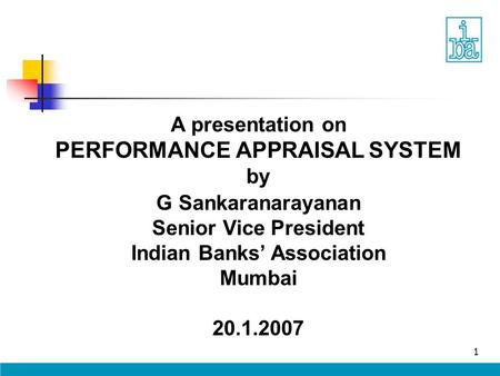 1 A presentation on PERFORMANCE APPRAISAL SYSTEM by G Sankaranarayanan Senior Vice President Indian Banks' Association Mumbai 20.1.2007.