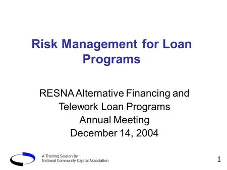 A Training Session by National Community Capital Association 1 Risk Management for Loan Programs RESNA Alternative Financing and Telework Loan Programs.
