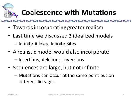 Coalescence with Mutations Towards incorporating greater realism Last time we discussed 2 idealized models – Infinite Alleles, Infinite Sites A realistic.