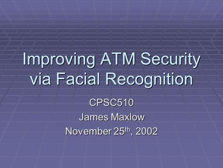 Improving ATM Security via Facial Recognition CPSC510 James Maxlow November 25 th, 2002.