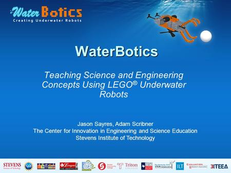 WaterBotics Teaching Science and Engineering Concepts Using LEGO ® Underwater Robots Jason Sayres, Adam Scribner The Center for Innovation in Engineering.
