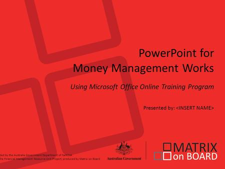 PowerPoint for Money Management Works Using Microsoft Office Online Training Program Presented by: Funded by the Australia Government Department of FaHCSIA.