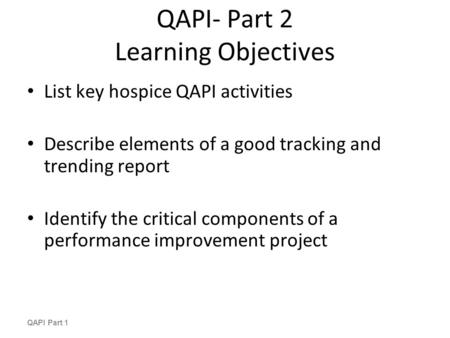 QAPI- Part 2 Learning Objectives List key hospice QAPI activities Describe elements of a good tracking and trending report Identify the critical components.