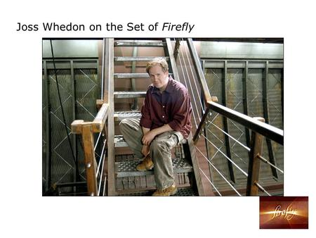 Joss Whedon on the Set of Firefly. 2002 Firefly It's the classic thing to have a preacher on board your stagecoach. I don't mean Stagecoach. I mean.