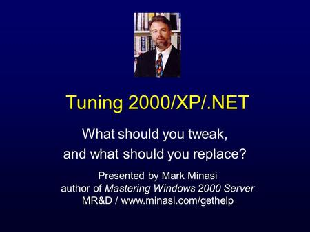 Tuning 2000/XP/.NET What should you tweak, and what should you replace? Presented by Mark Minasi author of Mastering Windows 2000 Server MR&D / www.minasi.com/gethelp.