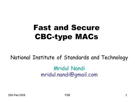 25th Feb 2009FSE1 1 Fast and Secure CBC-type MACs National Institute of Standards and Technology Mridul Nandi