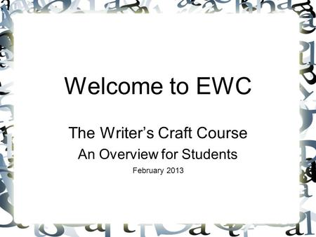 Welcome to EWC The Writer's Craft Course An Overview for Students February 2013.