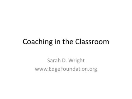 Coaching in the Classroom Sarah D. Wright www.EdgeFoundation.org.