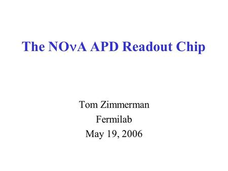The NO A APD Readout Chip Tom Zimmerman Fermilab May 19, 2006.