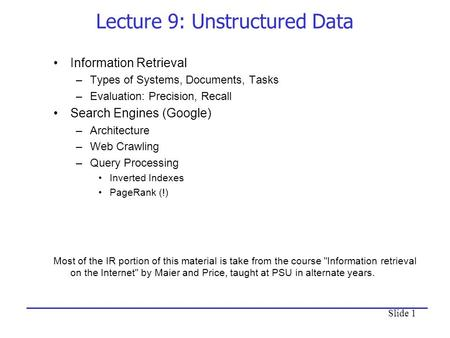 Slide 1 Lecture 9: Unstructured Data Information Retrieval –Types of Systems, Documents, Tasks –Evaluation: Precision, Recall Search Engines (Google) –Architecture.