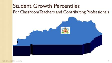 Student Growth Percentiles For Classroom Teachers and Contributing Professionals KDE:OAA:3/28/2014:kd:rls 1.