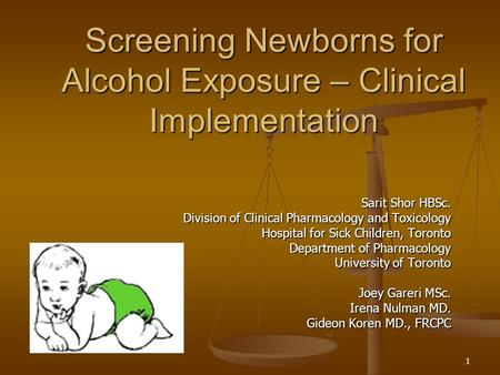 1 Screening Newborns for Alcohol Exposure – Clinical Implementation Sarit Shor HBSc. Division of Clinical Pharmacology and Toxicology Hospital for Sick.
