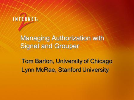 Managing Authorization with Signet and Grouper Tom Barton, University of Chicago Lynn McRae, Stanford University Tom Barton, University of Chicago Lynn.