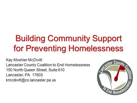 Building Community Support for Preventing Homelessness Kay Moshier McDivitt Lancaster County Coalition to End Homelessness 150 North Queen Street, Suite.