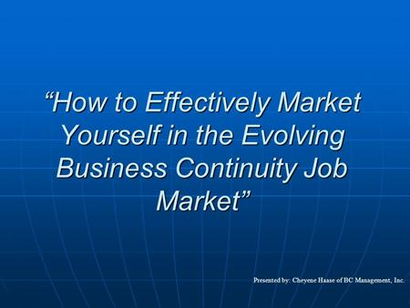 """How to Effectively Market Yourself in the Evolving Business Continuity Job Market"" Presented by: Cheyene Haase of BC Management, Inc."