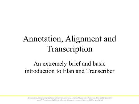 Annotation, Alignment and Transcription: An extremely brief and basic introduction to Elan and Transcriber OLAC Tutorial at the Linguist Society of America.