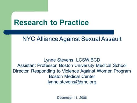 Research to Practice NYC Alliance Against Sexual Assault Lynne Stevens, LCSW,BCD Assistant Professor, Boston University Medical School Director, Responding.