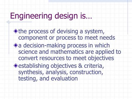 Engineering design is… the process of devising a system, component or process to meet needs a decision-making process in which science and mathematics.