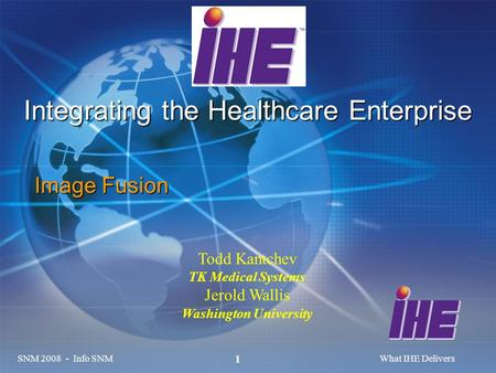 SNM 2008 - Info SNMWhat IHE Delivers 1 Integrating the Healthcare Enterprise Image Fusion Todd Kantchev TK Medical Systems Jerold Wallis Washington University.