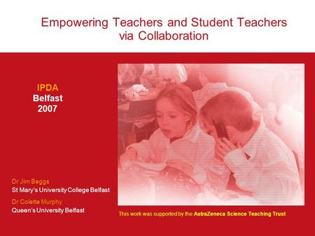 Empowering Teachers and Student Teachers via Collaboration IPDA Belfast 2007 Dr Jim Beggs St Mary's University College Belfast Dr Colette Murphy Queen's.