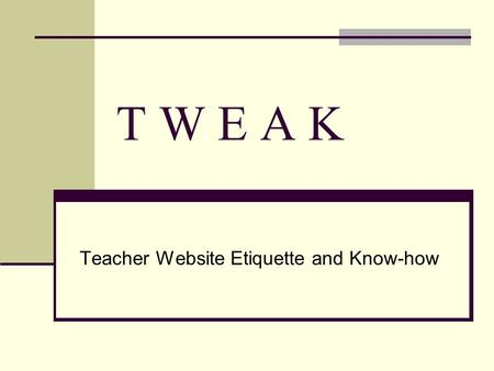 T W E A K Teacher Website Etiquette and Know-how.