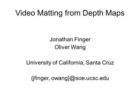 Video Matting from Depth Maps Jonathan Finger Oliver Wang University of California, Santa Cruz {jfinger,