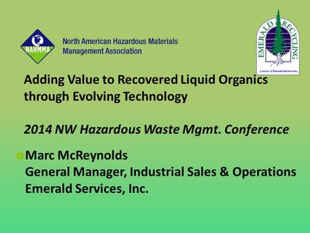 Adding Value to Recovered Liquid Organics through Evolving Technology 2014 NW Hazardous Waste Mgmt. Conference  Marc McReynolds General Manager, Industrial.