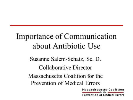 Importance of Communication about Antibiotic Use Susanne Salem-Schatz, Sc. D. Collaborative Director Massachusetts Coalition for the Prevention of Medical.