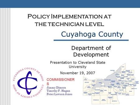 COMMISSIONER S Jimmy Dimora Timothy F. Hagan Peter Lawson Jones Cuyahoga County Department of Development Policy Implementation at the technician level.