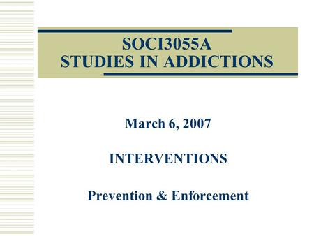 SOCI3055A STUDIES IN ADDICTIONS March 6, 2007 INTERVENTIONS Prevention & Enforcement.