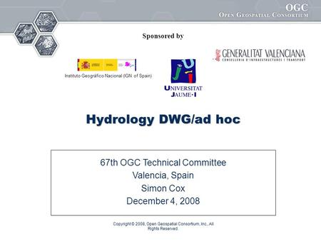 Copyright © 2008, Open Geospatial Consortium, Inc., All Rights Reserved. Hydrology DWG/ad hoc 67th OGC Technical Committee Valencia, Spain Simon Cox December.