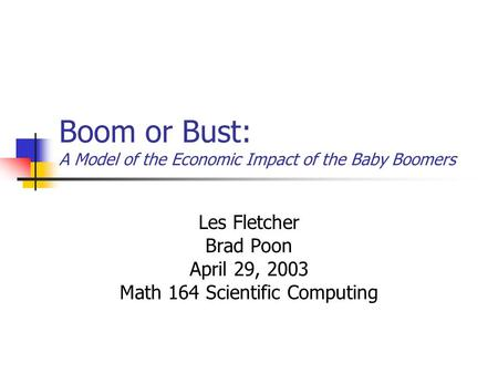 Boom or Bust: A Model of the Economic Impact of the Baby Boomers Les Fletcher Brad Poon April 29, 2003 Math 164 Scientific Computing.