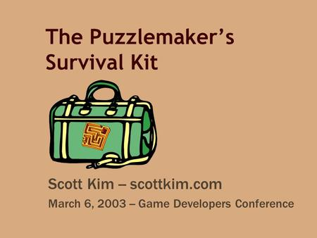 The Puzzlemaker's Survival Kit Scott Kim -- scottkim.com March 6, 2003 -- Game Developers Conference.