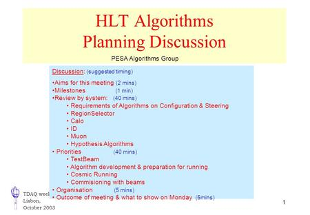 TDAQ week Lisbon, October 2003 1 HLT Algorithms Planning Discussion Discussion: (suggested timing) Aims for this meeting (2 mins) Milestones (1 min) Review.