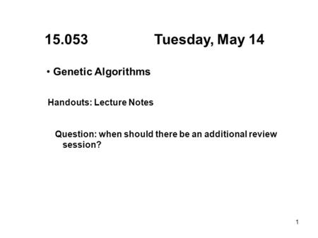 1 15.053 Tuesday, May 14 Genetic Algorithms Handouts: Lecture Notes Question: when should there be an additional review session?