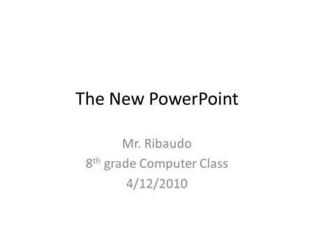 The New PowerPoint Mr. Ribaudo 8 th grade Computer Class 4/12/2010.